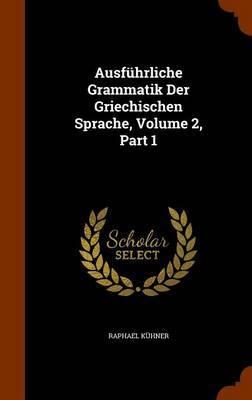 Ausfuhrliche Grammatik Der Griechischen Sprache, Volume 2, Part 1 by Raphael Kuhner
