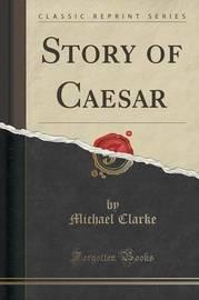 Story of Caesar (Classic Reprint) by Michael Clarke