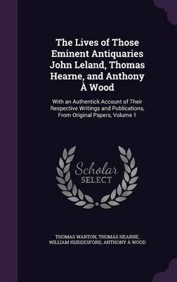 The Lives of Those Eminent Antiquaries John Leland, Thomas Hearne, and Anthony a Wood by Thomas Warton