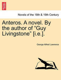 Anteros. a Novel. by the Author of Guy Livingstone [I.E.]. by George A. Lawrence