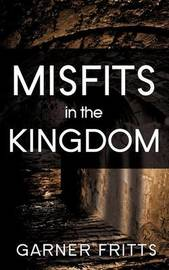 Misfits in the Kingdom by Garner Fritts