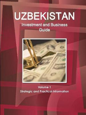 Uzbekistan Investment and Business Guide Volume 1 Strategic and Practical Information by Inc Ibp