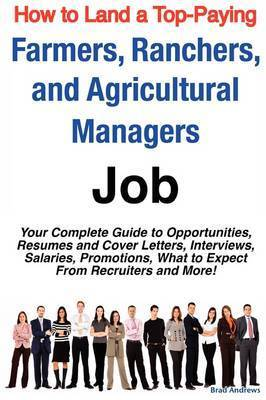 How to Land a Top-Paying Farmers, Ranchers, and Agricultural Managers Job: Your Complete Guide to Opportunities, Resumes and Cover Letters, Interviews, Salaries, Promotions, What to Expect from Recruiters and More! by Brad Andrews