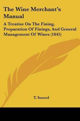 The Wine Merchant's Manual: A Treatise on the Fining, Preparation of Finings, and General Management of Wines (1845) by T Smeed