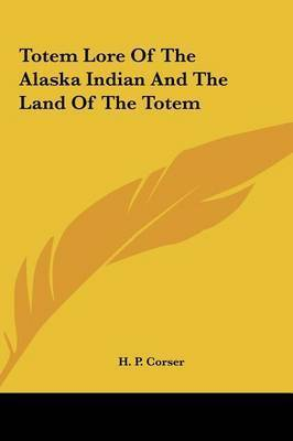 Totem Lore of the Alaska Indian and the Land of the Totem by H. P. Corser