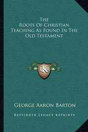 The Roots of Christian Teaching as Found in the Old Testament by George Aaron Barton