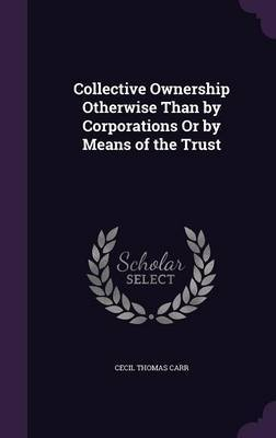 Collective Ownership Otherwise Than by Corporations or by Means of the Trust by Cecil Thomas Carr image
