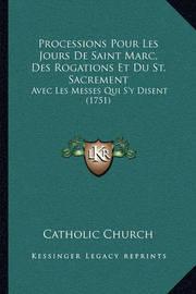 Processions Pour Les Jours de Saint Marc, Des Rogations Et Du St. Sacrement: Avec Les Messes Qui S'y Disent (1751) by Catholic Church