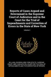 Reports of Cases Argued and Determined in the Supreme Court of Judicature and in the Court for the Trial of Impeachments and Correction of Errors in the State of New-York; Volume 2 by William Johnson