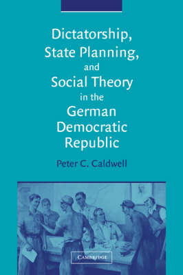 Dictatorship, State Planning, and Social Theory in the German Democratic Republic by Peter C. Caldwell