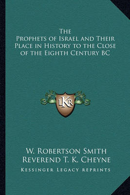 The Prophets of Israel and Their Place in History to the Close of the Eighth Century BC by W Robertson Smith