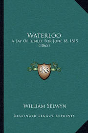 Waterloo: A Lay of Jubilee for June 18, 1815 (1865) by William Selwyn
