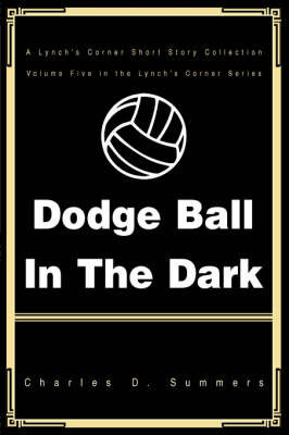 Dodge Ball in the Dark by Charles D Summers