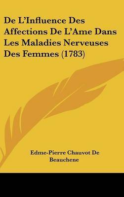 De L'Influence Des Affections De L'Ame Dans Les Maladies Nerveuses Des Femmes (1783) by Edme Pierre Chauvot de Beauchene