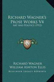 Richard Wagner's Prose Works V4: Art and Politics (1912) by Richard Wagner