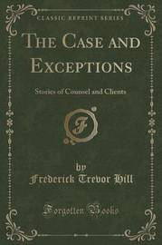 The Case and Exceptions by Frederick Trevor Hill