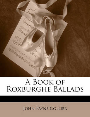 A Book of Roxburghe Ballads by John Payne Collier