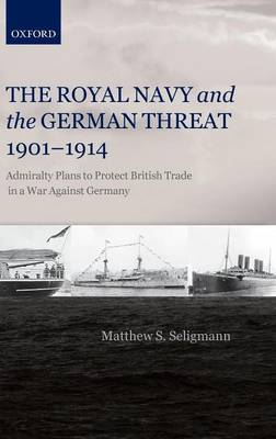 The Royal Navy and the German Threat 1901-1914 by Matthew S Seligmann