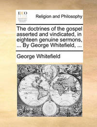 The Doctrines of the Gospel Asserted and Vindicated, in Eighteen Genuine Sermons, ... by George Whitefield, by George Whitefield