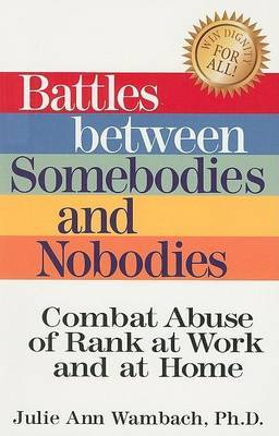 Battles Between Somebodies and Nobodies: Combat Abuse of Rank at Work and at Home by Dr. Julie Ann Wambach