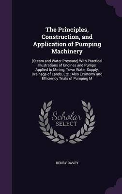 The Principles, Construction, and Application of Pumping Machinery by Henry Davey
