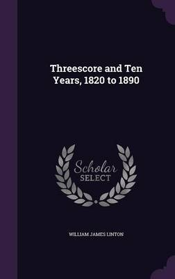 Threescore and Ten Years, 1820 to 1890 by William James Linton