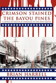 Crimson Stained the Bayou Pines: A Novel of Political Struggle in the Deep South by Brian Harrell