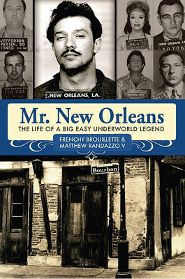 Mr. New Orleans: The Life of a Big Easy Underworld Legend by Frenchy Brouillette