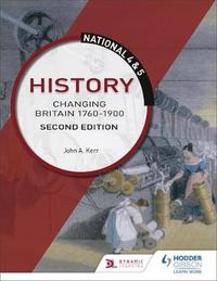 National 4 & 5 History: Changing Britain 1760-1914: Second Edition by John Kerr