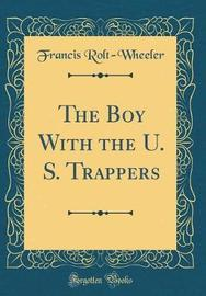 The Boy with the U. S. Trappers (Classic Reprint) by Francis Rolt Wheeler image