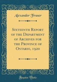 Sixteenth Report of the Department of Archives for the Province of Ontario, 1920 (Classic Reprint) by Alexander Fraser image