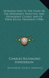 Introduction to the Study of the Dependent, Defective, and Delinquent Classes, and of Their Social Treatment (1906) by Charles Richmond Henderson