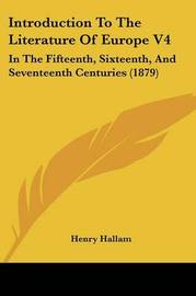 Introduction to the Literature of Europe V4: In the Fifteenth, Sixteenth, and Seventeenth Centuries (1879) by Henry Hallam