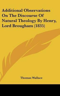 Additional Observations on the Discourse of Natural Theology by Henry, Lord Brougham (1835) by Thomas Wallace
