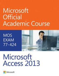 77-424 Microsoft Access 2013 by Microsoft Official Academic Course