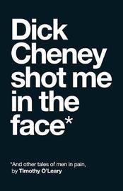 Dick Cheney Shot Me in the Face by Timothy O'Leary