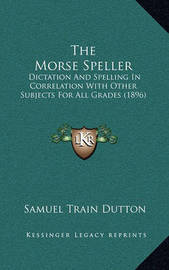The Morse Speller: Dictation and Spelling in Correlation with Other Subjects for All Grades (1896) by Samuel Train Dutton