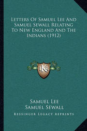 Letters of Samuel Lee and Samuel Sewall Relating to New England and the Indians (1912) by Samuel Lee, Dr
