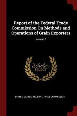 Report of the Federal Trade Commission on Methods and Operations of Grain Exporters; Volume 2