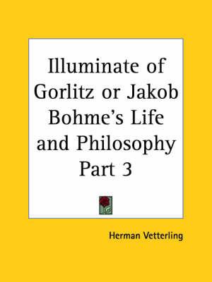 Illuminate of Gorlitz or Jakob Bohme's Life & Philosophy Vol. 1 (1923): v. 1 by Herman Vetterling