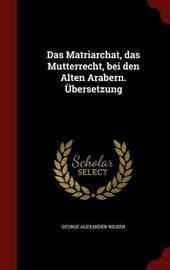 Das Matriarchat, Das Mutterrecht, Bei Den Alten Arabern. Ubersetzung by George Alexander Wilken