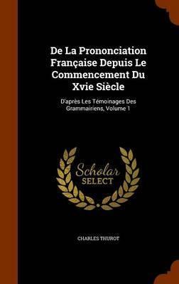 de La Prononciation Francaise Depuis Le Commencement Du Xvie Siecle by Charles Thurot image