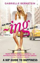 Add more -ing to your Life: A Hip Guide to Happiness by Gabrielle Bernstein