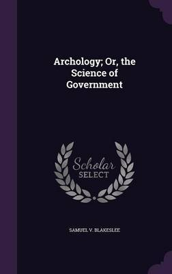 Archology; Or, the Science of Government by Samuel V Blakeslee