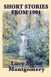 The Short Stories of Lucy Maud Montgomery from 1904 by Lucy Maud Montgomery
