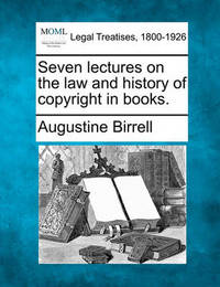 Seven Lectures on the Law and History of Copyright in Books. by Augustine Birrell