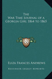 The War Time Journal of a Georgia Girl 1864 to 1865 by Eliza Frances Andrews
