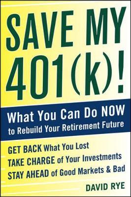 Save My 401(k)!: What You Can Do Now to Rebuild Your Retirement Future by David E Rye image