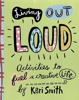 Living out Loud: Activities to Fuel a Creative Life by Keri Smith