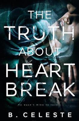The Truth about Heartbreak by B Celeste